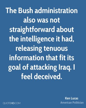The Bush administration also was not straightforward about the intelligence it had, releasing tenuous information that fit its goal of attacking Iraq. I feel deceived.