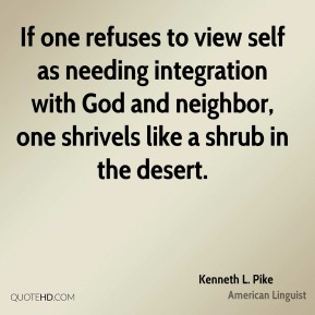 If one refuses to view self as needing integration with God and neighbor, one shrivels like a shrub in the desert.