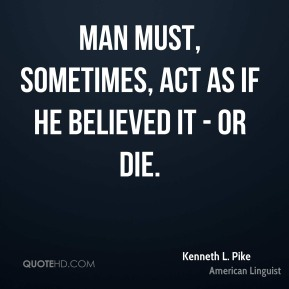 Man must, sometimes, act as if he believed it - or die.