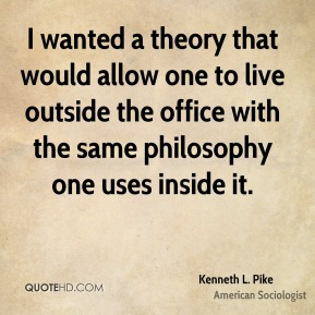 Kenneth L. Pike - I wanted a theory that would allow one to live outside the office with the same philosophy one uses inside it.