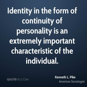 Kenneth L. Pike - Identity in the form of continuity of personality is an extremely important characteristic of the individual.
