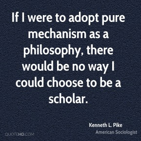 If I were to adopt pure mechanism as a philosophy, there would be no way I could choose to be a scholar.