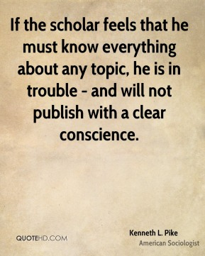 If the scholar feels that he must know everything about any topic, he is in trouble - and will not publish with a clear conscience.