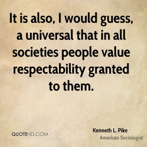 It is also, I would guess, a universal that in all societies people value respectability granted to them.
