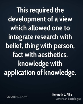 Kenneth L. Pike - This required the development of a view which allowed one to integrate research with belief, thing with person, fact with aesthetics, knowledge with application of knowledge.