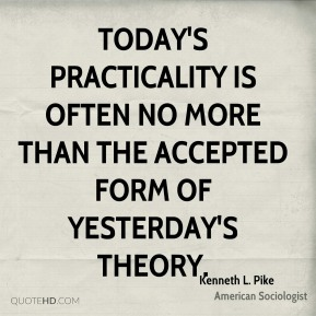 Today's practicality is often no more than the accepted form of yesterday's theory.