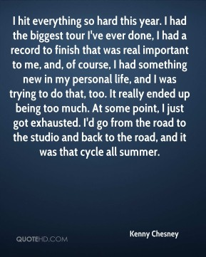 I hit everything so hard this year. I had the biggest tour I've ever done, I had a record to finish that was real important to me, and, of course, I had something new in my personal life, and I was trying to do that, too. It really ended up being too much. At some point, I just got exhausted. I'd go from the road to the studio and back to the road, and it was that cycle all summer.