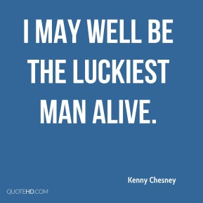 Kenny Chesney  - I may well be the luckiest man alive.