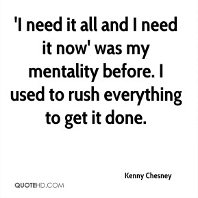 'I need it all and I need it now' was my mentality before. I used to rush everything to get it done.
