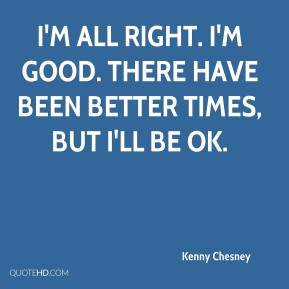 Kenny Chesney  - I'm all right. I'm good. There have been better times, but I'll be OK.