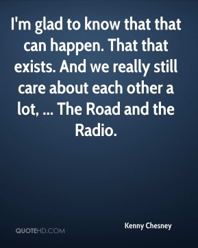 I'm glad to know that that can happen. That that exists. And we really still care about each other a lot, ... The Road and the Radio.