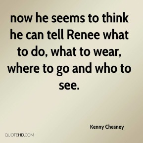 now he seems to think he can tell Renee what to do, what to wear, where to go and who to see.