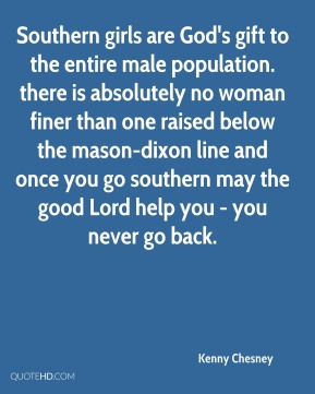 Southern girls are God's gift to the entire male population. there is absolutely no woman finer than one raised below the mason-dixon line and once you go southern may the good Lord help you - you never go back.