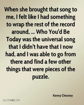 When she brought that song to me, I felt like I had something to wrap the rest of the record around, ... Who You'd Be Today was the universal song that I didn't have that I now had, and I was able to go from there and find a few other things that were pieces of the puzzle.