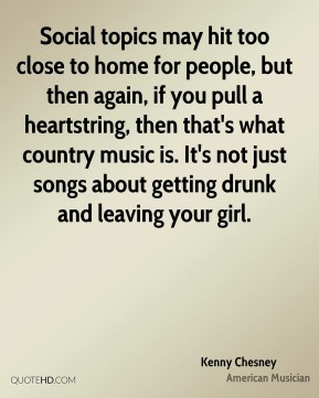 Kenny Chesney - Social topics may hit too close to home for people, but then again, if you pull a heartstring, then that's what country music is. It's not just songs about getting drunk and leaving your girl.