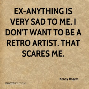 Kenny Rogers  - Ex-anything is very sad to me. I don't want to be a retro artist. That scares me.