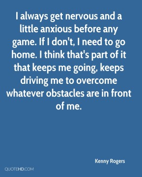 Kenny Rogers  - I always get nervous and a little anxious before any game. If I don't, I need to go home. I think that's part of it that keeps me going, keeps driving me to overcome whatever obstacles are in front of me.