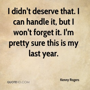 Kenny Rogers  - I didn't deserve that. I can handle it, but I won't forget it. I'm pretty sure this is my last year.
