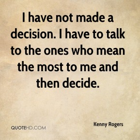 Kenny Rogers  - I have not made a decision. I have to talk to the ones who mean the most to me and then decide.