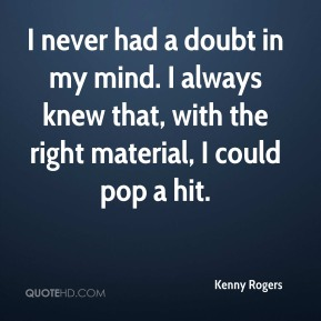 Kenny Rogers  - I never had a doubt in my mind. I always knew that, with the right material, I could pop a hit.