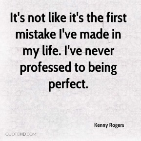 Kenny Rogers  - It's not like it's the first mistake I've made in my life. I've never professed to being perfect.