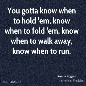 Kenny Rogers - You gotta know when to hold 'em, know when to fold 'em, know when to walk away, know when to run.