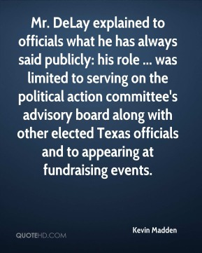 Mr. DeLay explained to officials what he has always said publicly: his role ... was limited to serving on the political action committee's advisory board along with other elected Texas officials and to appearing at fundraising events.
