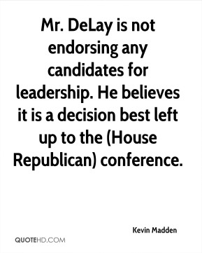 Mr. DeLay is not endorsing any candidates for leadership. He believes it is a decision best left up to the (House Republican) conference.