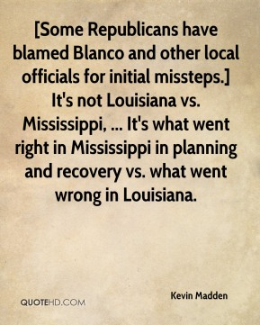 [Some Republicans have blamed Blanco and other local officials for initial missteps.] It's not Louisiana vs. Mississippi, ... It's what went right in Mississippi in planning and recovery vs. what went wrong in Louisiana.