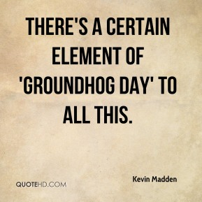 There's a certain element of 'Groundhog Day' to all this.