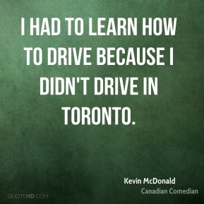 I had to learn how to drive because I didn't drive in Toronto.