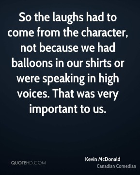 So the laughs had to come from the character, not because we had balloons in our shirts or were speaking in high voices. That was very important to us.