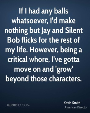Kevin Smith - If I had any balls whatsoever, I'd make nothing but Jay and Silent Bob flicks for the rest of my life. However, being a critical whore, I've gotta move on and 'grow' beyond those characters.