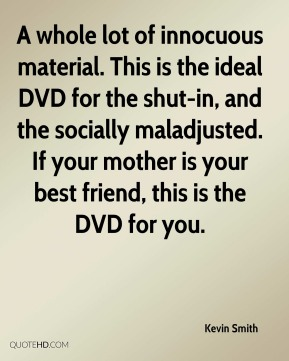 Kevin Smith  - A whole lot of innocuous material. This is the ideal DVD for the shut-in, and the socially maladjusted. If your mother is your best friend, this is the DVD for you.