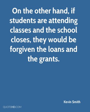 Kevin Smith  - On the other hand, if students are attending classes and the school closes, they would be forgiven the loans and the grants.