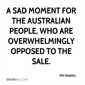 Kim Beazley  - a sad moment for the Australian people, who are overwhelmingly opposed to the sale.