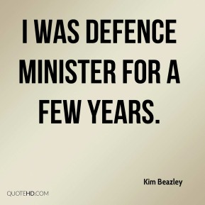 Kim Beazley  - I was defence minister for a few years.