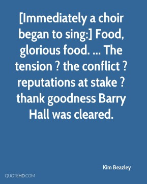 Kim Beazley  - [Immediately a choir began to sing:] Food, glorious food. ... The tension ? the conflict ? reputations at stake ? thank goodness Barry Hall was cleared.