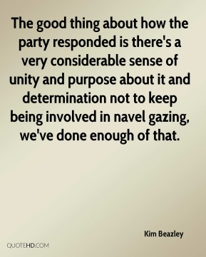 Kim Beazley  - The good thing about how the party responded is there's a very considerable sense of unity and purpose about it and determination not to keep being involved in navel gazing, we've done enough of that.