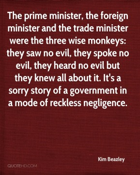 Kim Beazley  - The prime minister, the foreign minister and the trade minister were the three wise monkeys: they saw no evil, they spoke no evil, they heard no evil but they knew all about it. It's a sorry story of a government in a mode of reckless negligence.