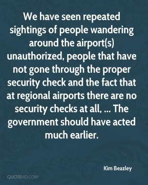 Kim Beazley  - We have seen repeated sightings of people wandering around the airport(s) unauthorized, people that have not gone through the proper security check and the fact that at regional airports there are no security checks at all, ... The government should have acted much earlier.