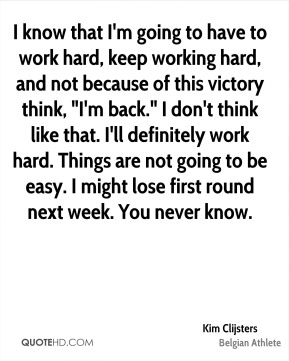 "Kim Clijsters - I know that I'm going to have to work hard, keep working hard, and not because of this victory think, ""I'm back."" I don't think like that. I'll definitely work hard. Things are not going to be easy. I might lose first round next week. You never know."
