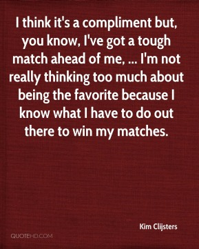 Kim Clijsters  - I think it's a compliment but, you know, I've got a tough match ahead of me, ... I'm not really thinking too much about being the favorite because I know what I have to do out there to win my matches.