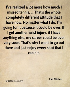 Kim Clijsters  - I've realized a lot more how much I missed tennis, ... That's the whole completely different attitude that I have now. No matter what I do, I'm going for it because it could be over. If I get another wrist injury, if I have anything else, my career could be over very soon. That's why I want to go out there and just enjoy every shot that I can hit.