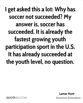 I get asked this a lot: Why has soccer not succeeded? My answer is, soccer has succeeded. It is already the fastest growing youth participation sport in the U.S. It has already succeeded at the youth level, no question.