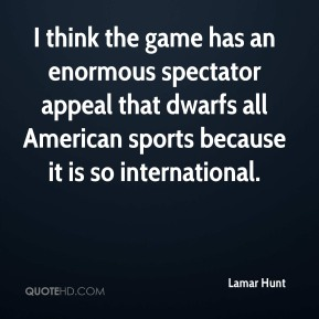 Lamar Hunt  - I think the game has an enormous spectator appeal that dwarfs all American sports because it is so international.