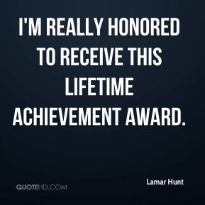 Lamar Hunt  - I'm really honored to receive this lifetime achievement award.