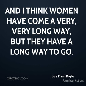 And I think women have come a very, very long way, but they have a long way to go.