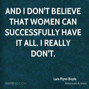 And I don't believe that women can successfully have it all. I really don't.