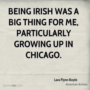 Being Irish was a big thing for me, particularly growing up in Chicago.